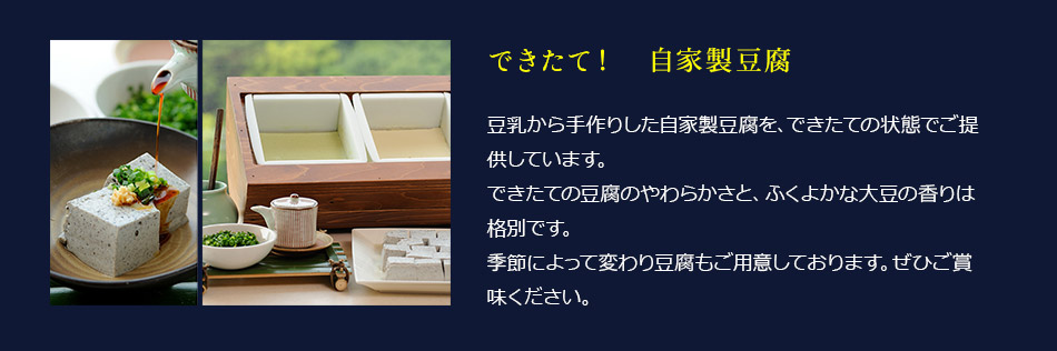 できたて自家製豆腐:豆乳から手作りした自家製豆腐を、できたての状態でご提供しています。