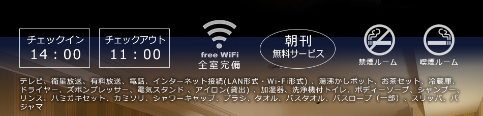 チェックイン14:00/チェックアウト11:00/Wi-Fi FREE全室完備/朝刊サービス/禁煙・喫煙ルーム